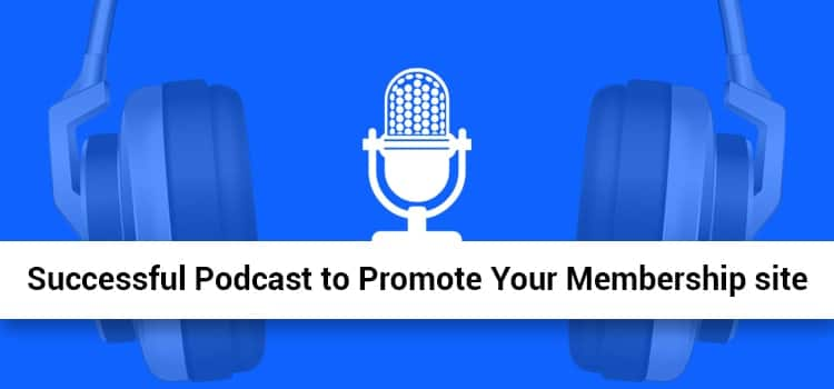 Strategies to Create a Successful Podcast to Promote Your Membership Site